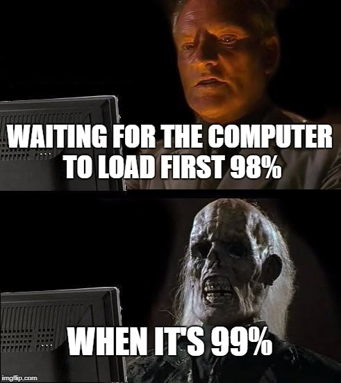 Ill Just Wait Here Meme | WAITING FOR THE COMPUTER TO LOAD FIRST 98% WHEN IT'S 99% | image tagged in memes,ill just wait here | made w/ Imgflip meme maker