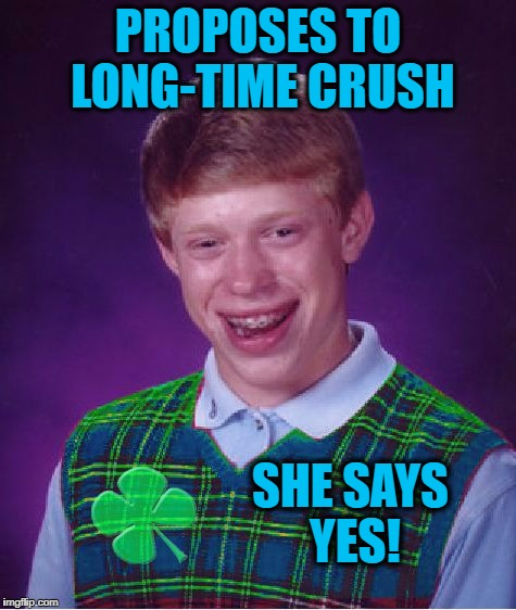 good luck brian | PROPOSES TO LONG-TIME CRUSH SHE SAYS YES! | image tagged in good luck brian | made w/ Imgflip meme maker