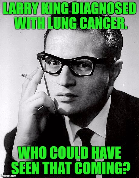 Smoke 'em if you got 'em. | LARRY KING DIAGNOSED WITH LUNG CANCER. WHO COULD HAVE SEEN THAT COMING? | image tagged in larry king,lung cancer,smoking,cigarettes | made w/ Imgflip meme maker
