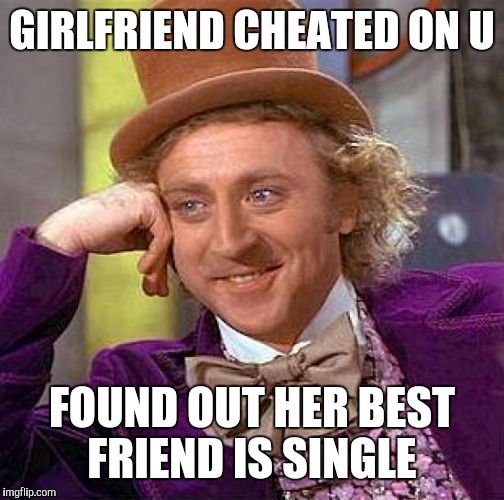 Creepy Condescending Wonka Meme | GIRLFRIEND CHEATED ON U FOUND OUT HER BEST FRIEND IS SINGLE | image tagged in memes,creepy condescending wonka | made w/ Imgflip meme maker