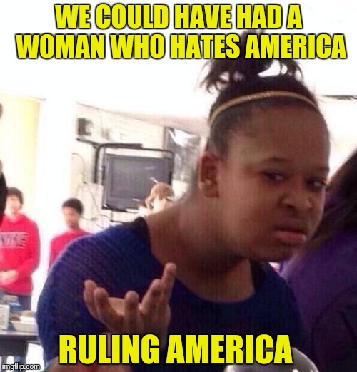 Black Girl Wat Meme | WE COULD HAVE HAD A WOMAN WHO HATES AMERICA RULING AMERICA | image tagged in memes,black girl wat | made w/ Imgflip meme maker