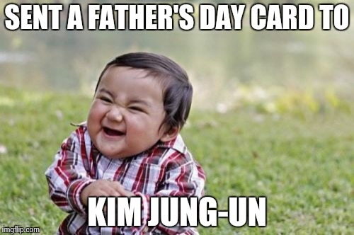 Evil Toddler Meme | SENT A FATHER'S DAY CARD TO KIM JUNG-UN | image tagged in memes,evil toddler | made w/ Imgflip meme maker