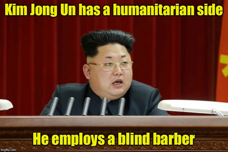 Bad Hair Life | Kim Jong Un has a humanitarian side He employs a blind barber | image tagged in memes,kim jong un,bad haircut | made w/ Imgflip meme maker