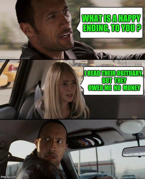 The Rock Driving Meme | WHAT IS A HAPPY ENDING, TO YOU ? I READ THEIR OBITUARY, BUT  THEY OWED ME  NO  MONEY | image tagged in memes,the rock driving | made w/ Imgflip meme maker