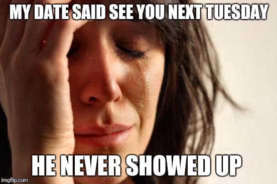 Always gets stood up | MY DATE SAID SEE YOU NEXT TUESDAY HE NEVER SHOWED UP | image tagged in memes,first world problems | made w/ Imgflip meme maker