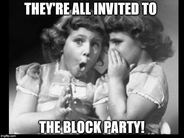 Friends sharing | THEY'RE ALL INVITED TO THE BLOCK PARTY! | image tagged in friends sharing | made w/ Imgflip meme maker