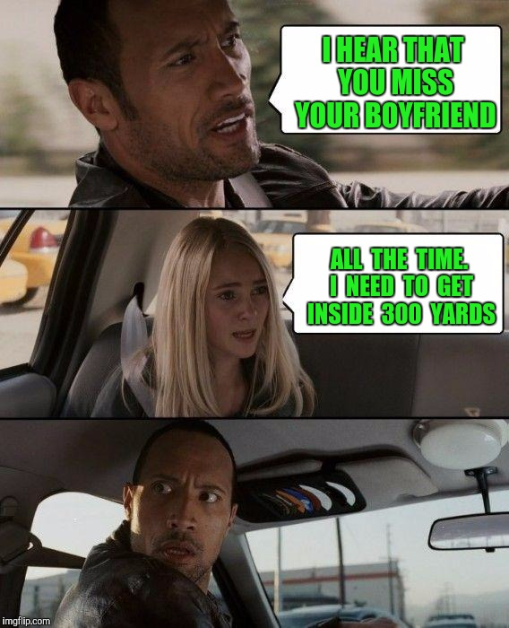 The Rock Driving Meme | I HEAR THAT YOU MISS YOUR BOYFRIEND ALL  THE  TIME. I  NEED  TO  GET INSIDE  300  YARDS | image tagged in memes,the rock driving | made w/ Imgflip meme maker