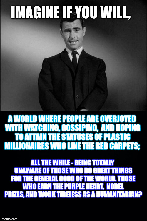 First World Society Priorities - A DeedsterDoo Random Thought | IMAGINE IF YOU WILL, ALL THE WHILE - BEING TOTALLY UNAWARE OF THOSE WHO DO GREAT THINGS FOR THE GENERAL GOOD OF THE WORLD. THOSE WHO EARN TH | image tagged in imagine if you will,rod serling twilight zone,memes,rant,fake people,first world problems | made w/ Imgflip meme maker