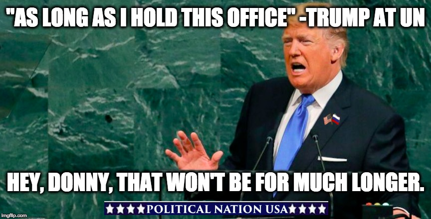 """AS LONG AS I HOLD THIS OFFICE"" -TRUMP AT UN HEY, DONNY, THAT WON'T BE FOR MUCH LONGER. 
