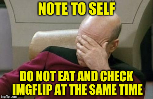 Captain Picard Facepalm Meme | NOTE TO SELF DO NOT EAT AND CHECK IMGFLIP AT THE SAME TIME | image tagged in memes,captain picard facepalm | made w/ Imgflip meme maker