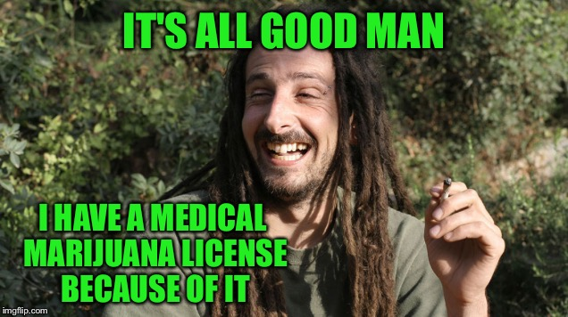 Laughing stoner 2 | IT'S ALL GOOD MAN I HAVE A MEDICAL MARIJUANA LICENSE BECAUSE OF IT | image tagged in laughing stoner 2 | made w/ Imgflip meme maker