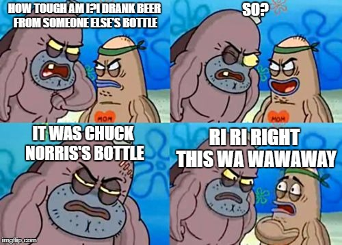 How Tough Are You Meme | HOW TOUGH AM I?I DRANK BEER FROM SOMEONE ELSE'S BOTTLE SO? IT WAS CHUCK NORRIS'S BOTTLE RI RI RIGHT THIS WA WAWAWAY | image tagged in memes,how tough are you | made w/ Imgflip meme maker