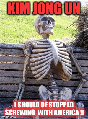 Waiting Skeleton Meme | KIM JONG UN I SHOULD OF STOPPED SCREWING  WITH AMERICA !! | image tagged in memes,waiting skeleton | made w/ Imgflip meme maker