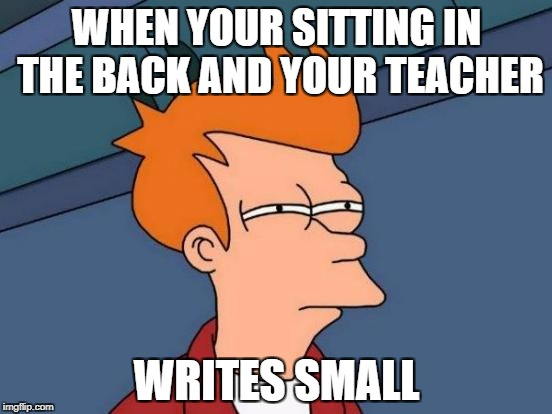 Futurama Fry Meme | WHEN YOUR SITTING IN THE BACK AND YOUR TEACHER WRITES SMALL | image tagged in memes,futurama fry | made w/ Imgflip meme maker