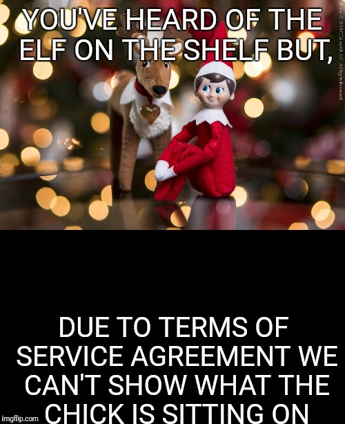 Elf vs Chick | YOU'VE HEARD OF THE ELF ON THE SHELF BUT, DUE TO TERMS OF SERVICE AGREEMENT WE CAN'T SHOW WHAT THE CHICK IS SITTING ON | image tagged in elf on the shelf,elf on a shelf | made w/ Imgflip meme maker