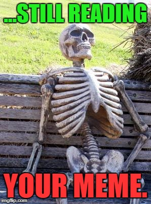 Waiting Skeleton Meme | ...STILL READING YOUR MEME. | image tagged in memes,waiting skeleton | made w/ Imgflip meme maker
