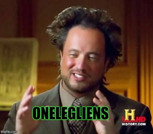 Ancient Aliens Meme | ONELEGLIENS | image tagged in memes,ancient aliens | made w/ Imgflip meme maker