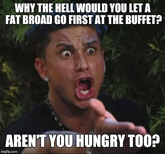 We'd like to eat, too! | WHY THE HELL WOULD YOU LET A FAT BROAD GO FIRST AT THE BUFFET? AREN'T YOU HUNGRY TOO? | image tagged in memes,dj pauly d,fat,fat chicks,funny | made w/ Imgflip meme maker