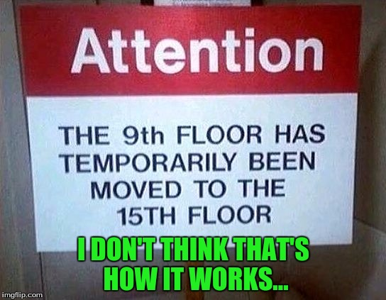 So is the 15th floor on the ninth floor then? Or is it just gone until they move the ninth floor back to... the ninth floor | I DON'T THINK THAT'S HOW IT WORKS... | image tagged in funny | made w/ Imgflip meme maker