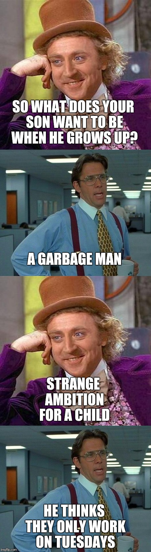 My son's dream job | SO WHAT DOES YOUR SON WANT TO BE WHEN HE GROWS UP? HE THINKS THEY ONLY WORK ON TUESDAYS A GARBAGE MAN STRANGE AMBITION FOR A CHILD | image tagged in creepy condescending wonka,that would be great,memes | made w/ Imgflip meme maker