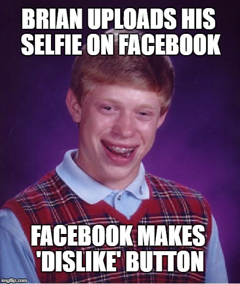 Bad Luck Brian Meme | BRIAN UPLOADS HIS SELFIE ON FACEBOOK FACEBOOK MAKES 'DISLIKE' BUTTON | image tagged in memes,bad luck brian | made w/ Imgflip meme maker