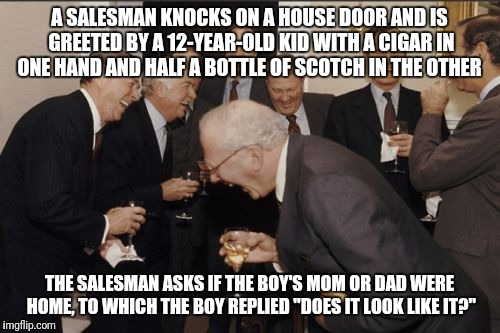 Laughing Men In Suits Meme | A SALESMAN KNOCKS ON A HOUSE DOOR AND IS GREETED BY A 12-YEAR-OLD KID WITH A CIGAR IN ONE HAND AND HALF A BOTTLE OF SCOTCH IN THE OTHER THE  | image tagged in memes,laughing men in suits | made w/ Imgflip meme maker