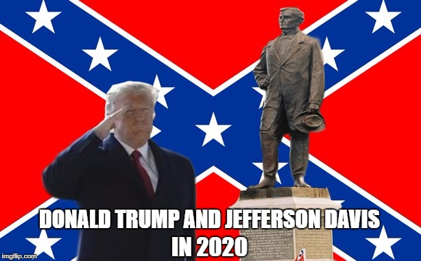 Trump-Davis In 2020! | DONALD TRUMP AND JEFFERSON DAVIS IN 2020 | image tagged in trump,jefferson davis,confederacy,the civil war never ended,white supremacy | made w/ Imgflip meme maker
