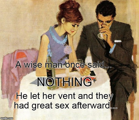 A wise man... | A wise man once said... He let her vent and they had great sex afterward... NOTHING | image tagged in said,nothing,vent,sex | made w/ Imgflip meme maker