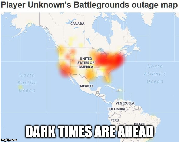 PUBG Outage | DARK TIMES ARE AHEAD | image tagged in pubg,player unknown's,battlegrounds,outage,dark times | made w/ Imgflip meme maker