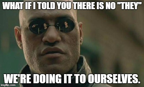 "Matrix Morpheus Meme | WHAT IF I TOLD YOU THERE IS NO ""THEY"" WE'RE DOING IT TO OURSELVES. 