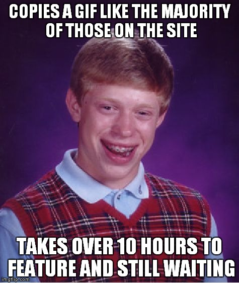 Guess I'll go eat worms... | COPIES A GIF LIKE THE MAJORITY OF THOSE ON THE SITE TAKES OVER 10 HOURS TO FEATURE AND STILL WAITING | image tagged in memes,bad luck brian | made w/ Imgflip meme maker
