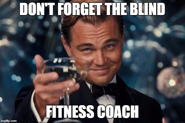 Leonardo Dicaprio Cheers Meme | DON'T FORGET THE BLIND FITNESS COACH | image tagged in memes,leonardo dicaprio cheers | made w/ Imgflip meme maker