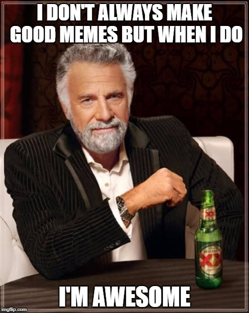The Most Interesting Man In The World Meme | I DON'T ALWAYS MAKE GOOD MEMES BUT WHEN I DO I'M AWESOME | image tagged in memes,the most interesting man in the world | made w/ Imgflip meme maker
