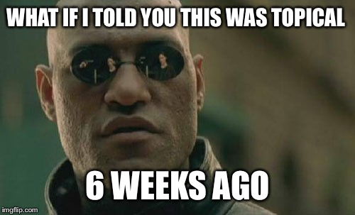 Matrix Morpheus Meme | WHAT IF I TOLD YOU THIS WAS TOPICAL 6 WEEKS AGO | image tagged in memes,matrix morpheus | made w/ Imgflip meme maker