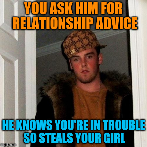 YOU ASK HIM FOR RELATIONSHIP ADVICE HE KNOWS YOU'RE IN TROUBLE SO STEALS YOUR GIRL | made w/ Imgflip meme maker