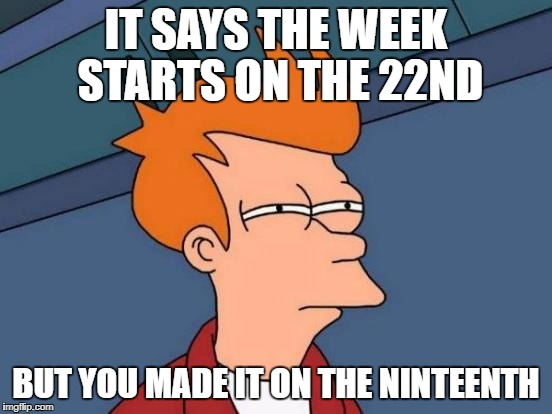 Futurama Fry Meme | IT SAYS THE WEEK STARTS ON THE 22ND BUT YOU MADE IT ON THE NINTEENTH | image tagged in memes,futurama fry | made w/ Imgflip meme maker