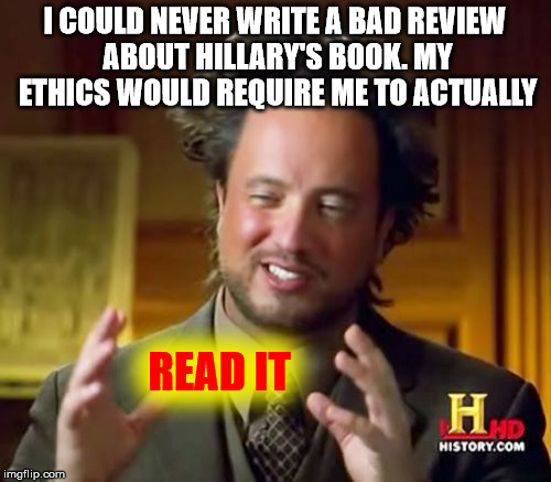 Ancient Aliens Meme | I COULD NEVER WRITE A BAD REVIEW ABOUT HILLARY'S BOOK. MY ETHICS WOULD REQUIRE ME TO ACTUALLY READ IT | image tagged in memes,ancient aliens | made w/ Imgflip meme maker
