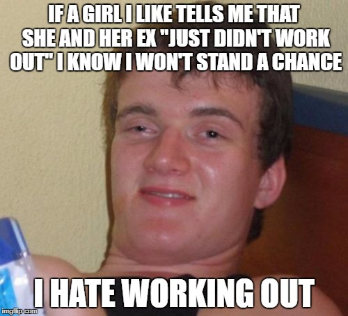 "Maybe I can hide it from her for a little while | IF A GIRL I LIKE TELLS ME THAT SHE AND HER EX ""JUST DIDN'T WORK OUT"" I KNOW I WON'T STAND A CHANCE I HATE WORKING OUT 