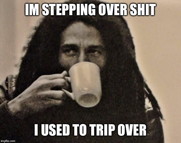 bob marley coffee | IM STEPPING OVER SHIT I USED TO TRIP OVER | image tagged in bob marley coffee | made w/ Imgflip meme maker