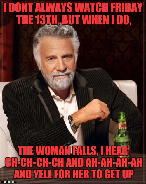 The Most Interesting Man In The World Meme | I DONT ALWAYS WATCH FRIDAY THE 13TH, BUT WHEN I DO, THE WOMAN FALLS, I HEAR CH-CH-CH-CH AND AH-AH-AH-AH AND YELL FOR HER TO GET UP | image tagged in memes,the most interesting man in the world | made w/ Imgflip meme maker