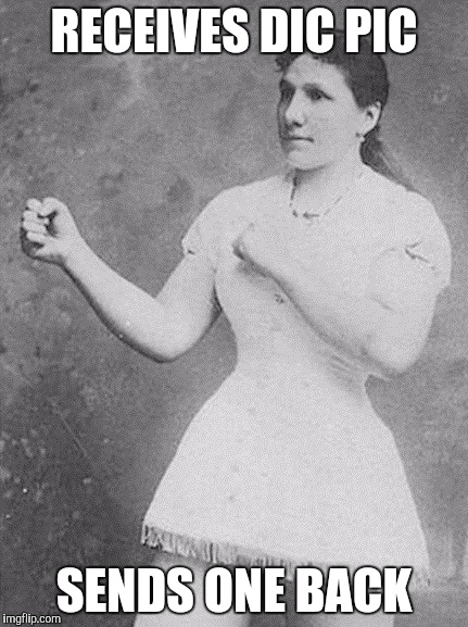 overly manly woman | RECEIVES DIC PIC SENDS ONE BACK | image tagged in overly manly woman | made w/ Imgflip meme maker