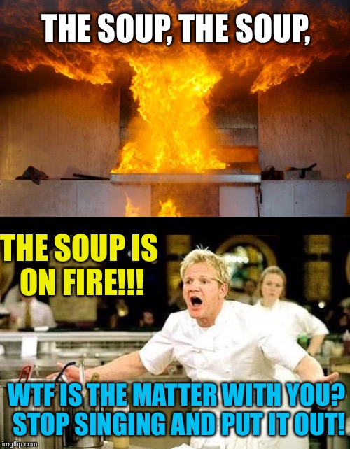 The one time I met Gordon Ramsay went like this... | THE SOUP, THE SOUP, THE SOUP IS ON FIRE!!! WTF IS THE MATTER WITH YOU? STOP SINGING AND PUT IT OUT! | image tagged in fire,kitchen,hip hop,angry chef gordon ramsay,gordon ramsay | made w/ Imgflip meme maker