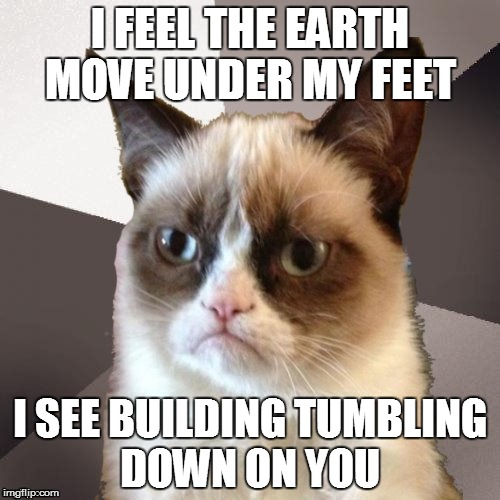 Musically Malicious Grumpy Cat | I FEEL THE EARTH MOVE UNDER MY FEET I SEE BUILDING TUMBLING DOWN ON YOU | image tagged in musically malicious grumpy cat,grumpy cat | made w/ Imgflip meme maker