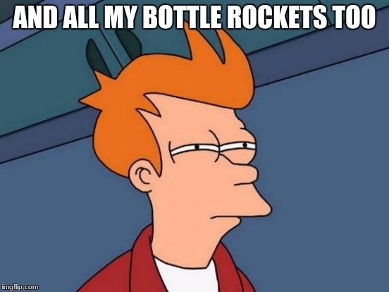 Futurama Fry Meme | AND ALL MY BOTTLE ROCKETS TOO | image tagged in memes,futurama fry | made w/ Imgflip meme maker