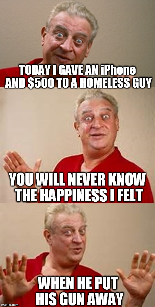 bad pun Dangerfield  | TODAY I GAVE AN iPhone AND $500 TO A HOMELESS GUY WHEN HE PUT HIS GUN AWAY YOU WILL NEVER KNOW THE HAPPINESS I FELT | image tagged in bad pun dangerfield | made w/ Imgflip meme maker