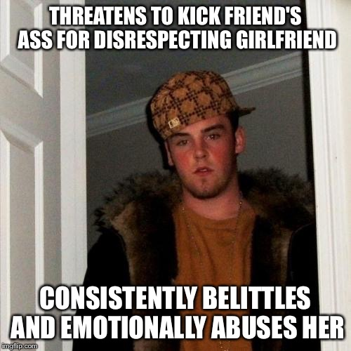 Scumbag Steve Meme | THREATENS TO KICK FRIEND'S ASS FOR DISRESPECTING GIRLFRIEND CONSISTENTLY BELITTLES AND EMOTIONALLY ABUSES HER | image tagged in memes,scumbag steve | made w/ Imgflip meme maker