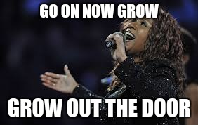 GO ON NOW GROW GROW OUT THE DOOR | made w/ Imgflip meme maker