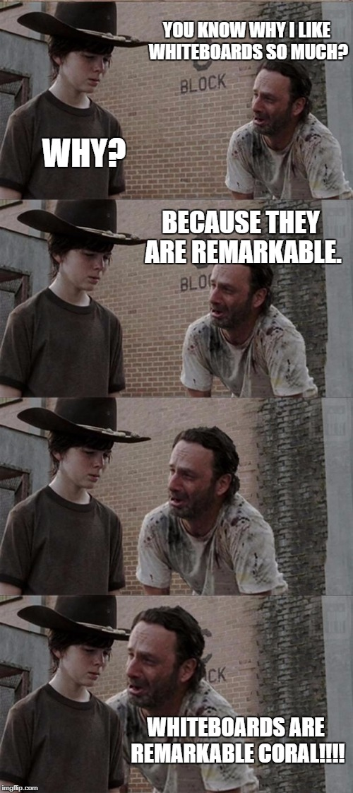 whiteboards  | YOU KNOW WHY I LIKE WHITEBOARDS SO MUCH? WHY? BECAUSE THEY ARE REMARKABLE. WHITEBOARDS ARE REMARKABLE CORAL!!!! | image tagged in memes,rick and carl long | made w/ Imgflip meme maker