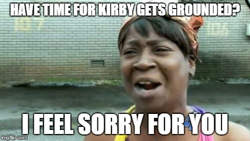 Aint Nobody Got Time For That Meme | HAVE TIME FOR KIRBY GETS GROUNDED? I FEEL SORRY FOR YOU | image tagged in memes,aint nobody got time for that | made w/ Imgflip meme maker