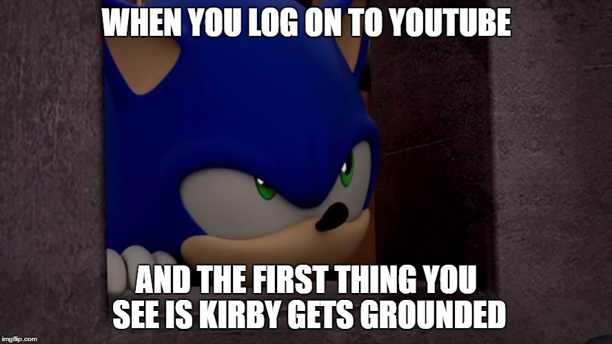 Sonic is Not Impressed - Sonic Boom | WHEN YOU LOG ON TO YOUTUBE AND THE FIRST THING YOU SEE IS KIRBY GETS GROUNDED | image tagged in sonic is not impressed - sonic boom | made w/ Imgflip meme maker